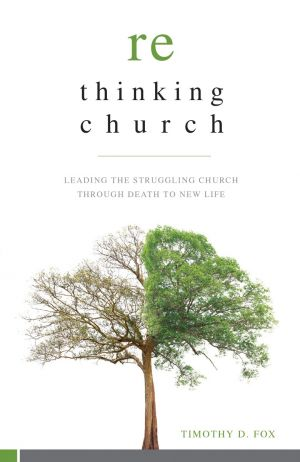 Rethinking Church: Leading the Struggling Church through Death to New Life