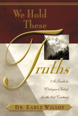 We Hold These Truths: A Guide to Wesleyan Beliefs for the 21st Century