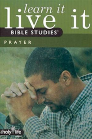 Learn It, Live It Bible Studies: The Holy Life Edition - Prayer (1 Leader/6 Participant Guides)