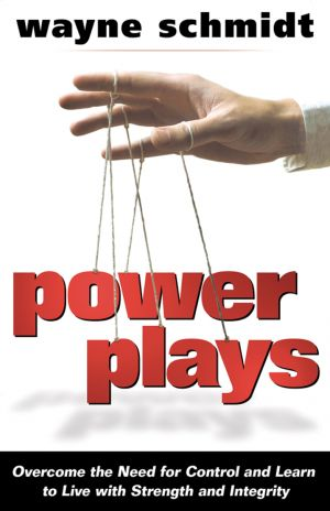 Power Plays: Overcome the Need for Control and Learn to Live with Strength and Integrity