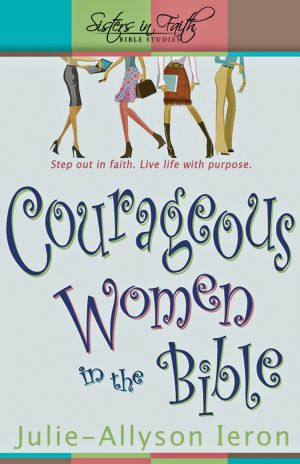 Courageous Women in the Bible: Step out in faith. Live life with purpose (Sisters in Faith Bible Studies)
