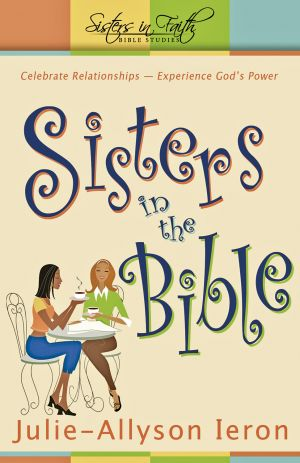 Sisters in the Bible: Celebrate Relationships'Experience God's Power. (Sisters In Faith Bible Studies)