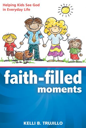 Faith-Filled Moments: Helping Kids See God in Everyday Life