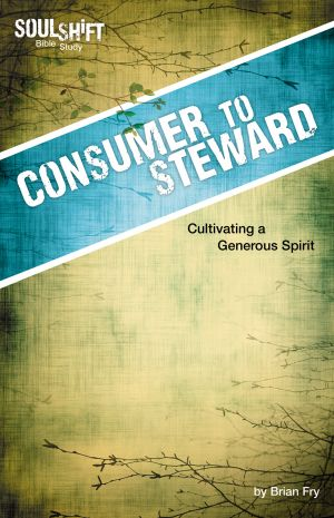 Consumer to Steward: Cultivating a Generous Spirit (SoulShift Bible Study)