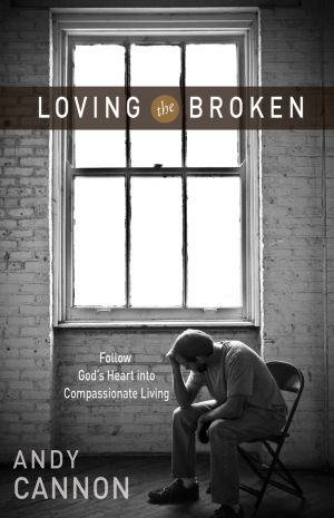 Loving the Broken: Follow God's Heart into Compassionate Living