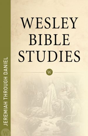 Wesley Bible Studies: Jeremiah through Daniel