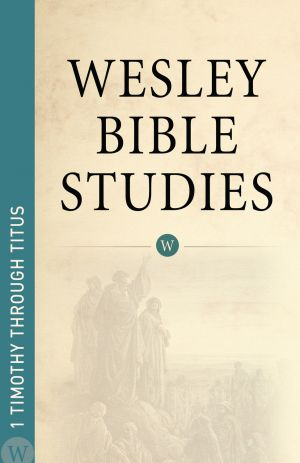 Wesley Bible Studies: 1 Timothy through Titus