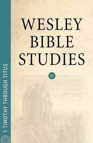 Wesley Bible Studies: 1 Timothy through Titus
