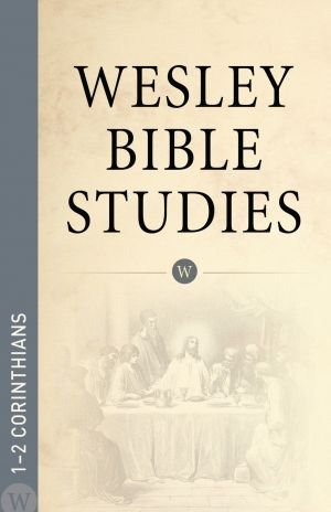 Wesley Bible Studies: 1-2 Corinthians