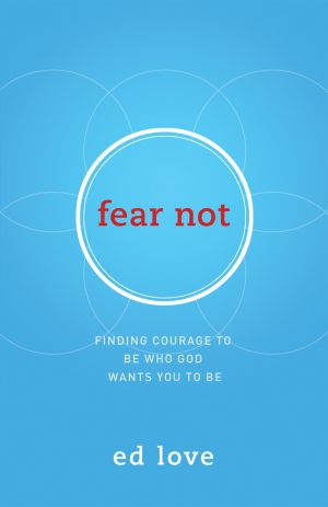 Fear Not: Finding Courage to Be Who God Wants You to Be