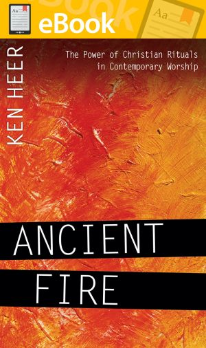 Ancient Fire: The Power of Christian Rituals in Contemporary Worship **E-BOOK**