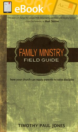 Family Ministry Field Guide: How Your Church Can Equip Parents to Make Disciples **E-BOOK**