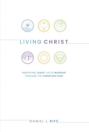 Living Christ: Embodying Jesus' Life in Worship through the Christian Year